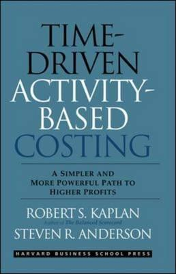 Time-Driven Activity-Based Costing By Kaplan, Robert S./ Anderson, Steven R.